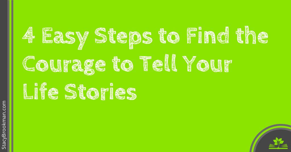 4 Easy Steps to Find the Courage to Tell Your Life Stories