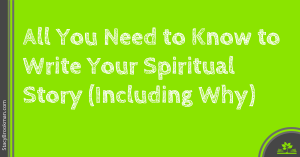 All You Need to Know to Write Your Spiritual Story Including Why