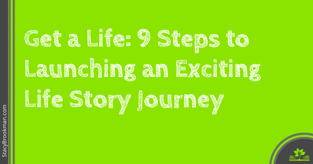 Get a Life- 9 Steps to Launching an Exciting Life Story Journey