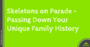 Skeletons on Parade Passing Down Your Unique Family History
