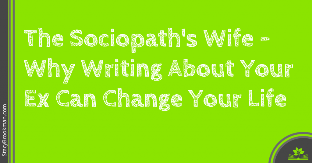 The Sociopath's Wife Why Writing About Your Ex Can Change Your Life