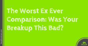 The Worst Ex Ever Comparison Was Your Breakup This Bad
