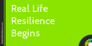 Real Life Resilience Begins