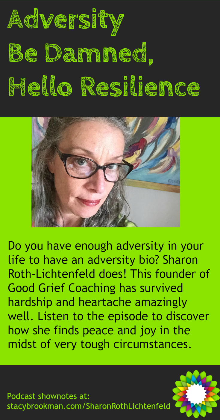 Do you have enough adversity in your life to have an adversity bio? Sharon Roth-Lichtenfeld does! This founder of Good Grief Coaching has survived hardship and heartache amazingly well. Listen to the episode to discover how she finds peace and joy in the midst of very tough circumstances.