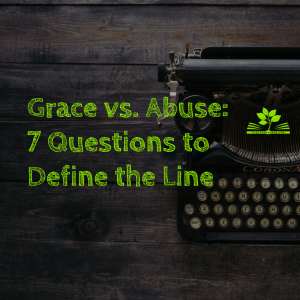 Grace vs. Abuse_ 7 Questions to Define the Line