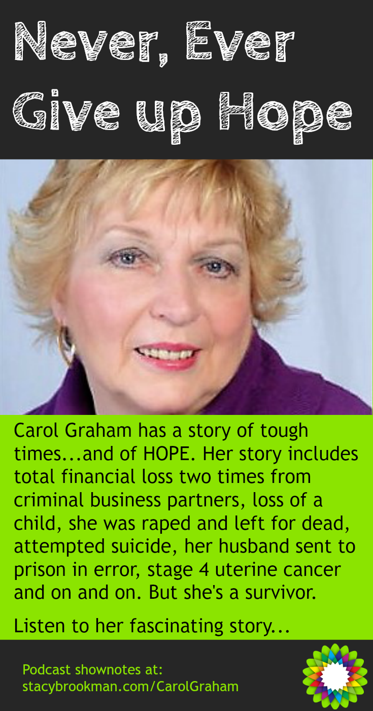 Carol Graham has survived the challenges of major illnesses, devastating personal losses and financial ruin more than once, yet has refused to become a victim. Her goal is to share hope with others and lessons on how to survive and thrive.  Listen to her fascinating story...