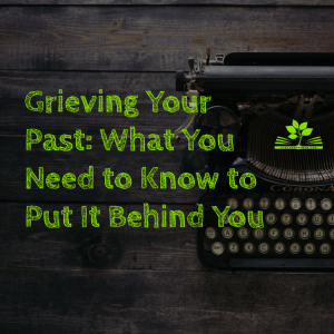 Grieving Your Past_ What You Need to Know to Put It Behind You