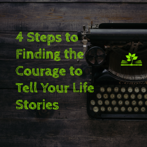 4 Steps to Finding the Courage to Tell Your Life Stories