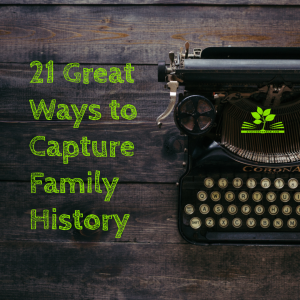 21 Great Ways to Capture Family History
